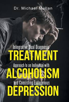 Integrative Dual Diagnosis Treatment Approach to an Individual with Alcoholism and Coexisting Endogenous Depression (Hardback)