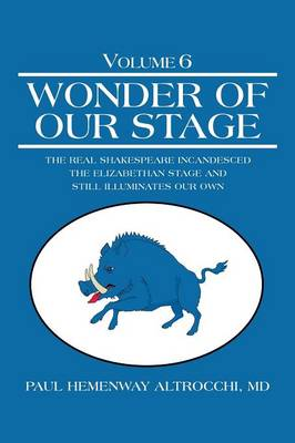 Wonder of Our Stage: Volume 6: The Real Shakespeare Incandesced the Elizabethan Stage and Still Illuminates Our Own (Paperback)