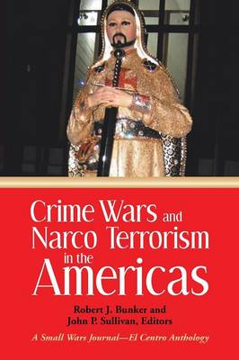 Crime Wars and Narco Terrorism in the Americas: A Small Wars Journal-El Centro Anthology (Paperback)