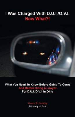 I Was Charged with D.U.I./O.V.I. - Now What?!: What You Need to Know Before Going to Court and Before Hiring a Lawyer for D.U.I./O.V.I. in Ohio (Paperback)