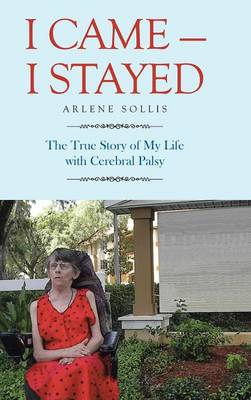 I Came-I Stayed: The True Story of My Life with Cerebral Palsy (Hardback)