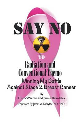 Say No to Radiation and Conventional Chemo: Winning My Battle Against Stage 2 Breast Cancer (Paperback)