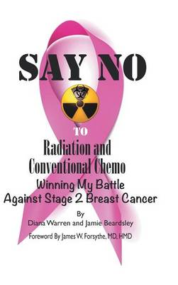 Say No to Radiation and Conventional Chemo: Winning My Battle Against Stage 2 Breast Cancer (Hardback)