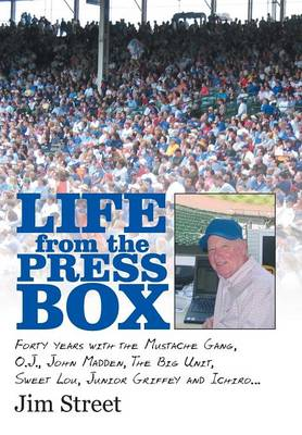 Life from the Press Box: Life from the Press Box: Forty Years with the Mustache Gang, O.J., John Madden, the Big Unit, Sweet Lou, Junior Griffey and Ichiro... (Hardback)
