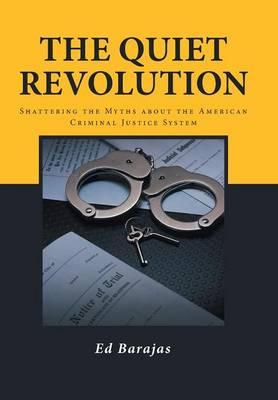 The Quiet Revolution: Shattering the Myths about the American Criminal Justice System (Hardback)