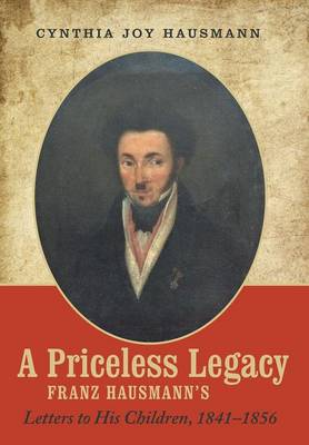 A Priceless Legacy: Franz Hausmann's Letters to His Children, 1841-1856 (Hardback)