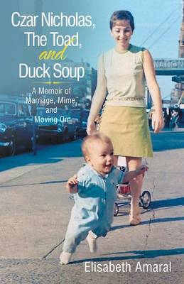 Czar Nicholas, the Toad, and Duck Soup: A Memoir of Marriage, Mime, and Moving on (Paperback)