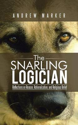 The Snarling Logician: Reflections on Reason, Rationalization, and Religious Belief (Paperback)