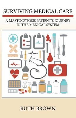 Surviving Medical Care: A Mastocytosis Patient's Journey in the Medical System (Paperback)