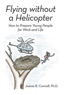 Flying Without a Helicopter: How to Prepare Young People for Work and Life (Hardback)