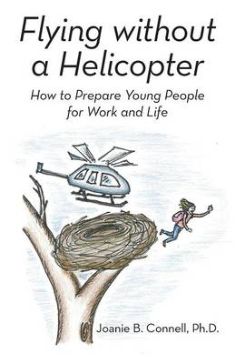 Flying Without a Helicopter: How to Prepare Young People for Work and Life (Paperback)
