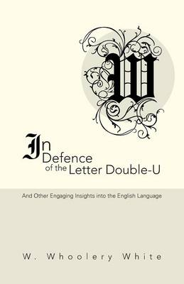 In Defence of the Letter Double-U: And Other Engaging Insights Into the English Language (Paperback)