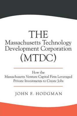 The Massachusetts Technology Development Corporation (Mtdc): How the Massachusetts Venture Capital Firm Leveraged Private Investments to Create Jobs (Paperback)