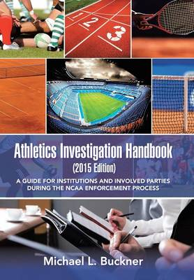 Athletics Investigation Handbook (2015 Edition): A Guide for Institutions and Involved Parties During the NCAA Enforcement Process (Hardback)