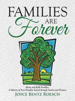 Families Are Forever: Bentz and Kalk Families. a History of Two Families Joined Through Stories and Pictures (Paperback)