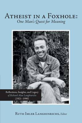 Atheist in a Foxhole: One Man's Quest for Meaning: Reflections, Insights, and Legacy of Richard Alan Langhinrichs (1921-1990) (Paperback)