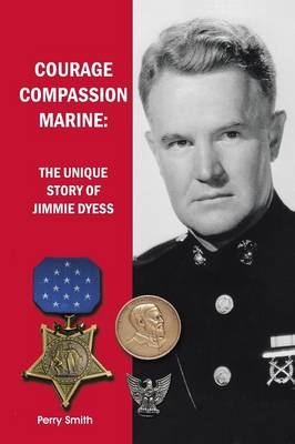 Courage, Compassion, Marine: The Unique Story of Jimmie Dyess (Paperback)