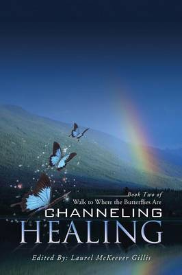 Channeling Healing: Book Two of Walk to Where the Butterflies Are (Paperback)