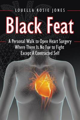 Black Feat: A Personal Walk to Open Heart Surgery Where There Is No Foe to Fight Except a Contracted Self (Paperback)