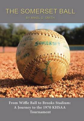 The Somerset Ball: From Wiffle Ball to Brooks Stadium: A Journey to the 1970 Khsaa Tournament (Hardback)