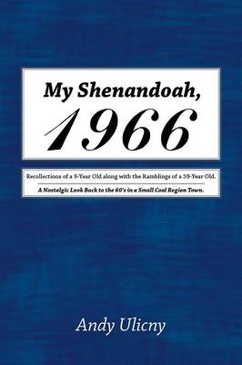 My Shenandoah, 1966: Recollections of a 9-Year Old Along with the Ramblings of a 59-Year Old. a Nostalgic Look Back to the 60's in a Small Coal Region Town. (Paperback)