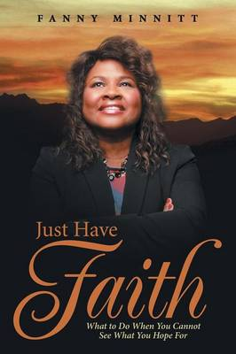 Just Have Faith: What to Do When You Cannot See What You Hope for (Paperback)