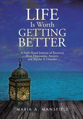 Life Is Worth Getting Better: A Faith-Based Journey of Recovery from Depression, Anxiety, and Bipolar II Disorder (Hardback)