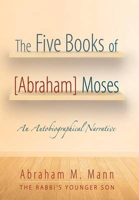 The Five Books of [abraham] Moses: An Autobiographical Narrative (Hardback)