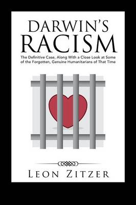 Darwin's Racism: The Definitive Case, Along with a Close Look at Some of the Forgotten, Genuine Humanitarians of That Time (Paperback)