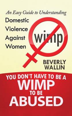You Don't Have to Be a Wimp to Be Abused: An Easy Guide to Understanding Domestic Violence Against Women (Paperback)