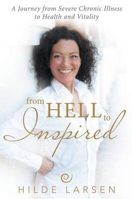 From Hell to Inspired: A Journey from Severe Chronic Illness to Health and Vitality (Paperback)