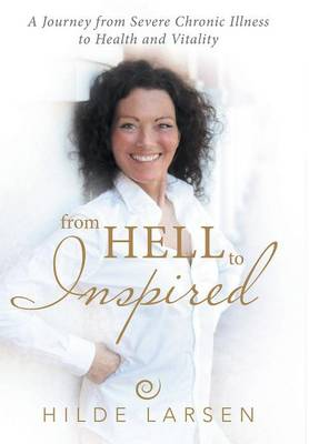 From Hell to Inspired: A Journey from Severe Chronic Illness to Health and Vitality (Hardback)