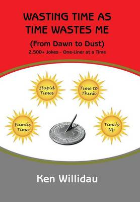 Wasting Time as Time Wastes Me: (from Dawn to Dust) (Hardback)