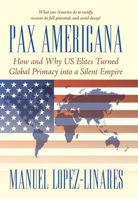 Pax Americana: How and Why Us Elites Turned Global Primacy Into a Silent Empire (Hardback)