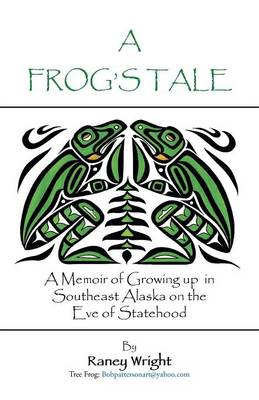 A Frog's Tale: A Memoir of Growing Up in Southeast Alaska on the Eve of Statehood (Paperback)