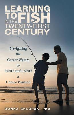 Learning to Fish in the Twenty-First Century: Navigating the Career Waters to Find and Land a Choice Position (Paperback)