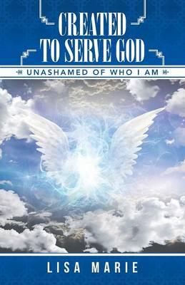 Created to Serve God: Unashamed of Who I Am (Paperback)