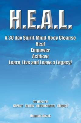 H.E.A.L. a 30 Day Spirit-Mind-Body Cleanse: Heal Empower Achieve Learn, Live and Leave a Legacy! 30 Days to Repent * Renew * Reinvigorate * Rejoice (Paperback)