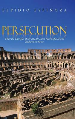 Persecution: What the Disciples of the Apostle Saint Paul Suffered and Endured in Rome (Hardback)