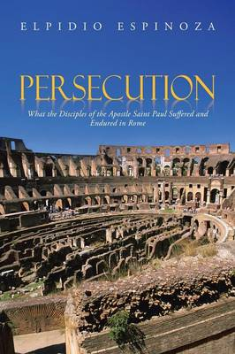 Persecution: What the Disciples of the Apostle Saint Paul Suffered and Endured in Rome (Paperback)