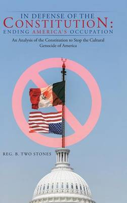In Defense of the Constitution: Ending America's Occupation: An Analysis of the Constitution to Stop the Cultural Genocide of America (Hardback)