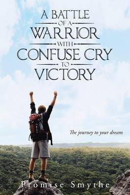 A Battle of a Warrior with Confuse Cry to Victory: The Journey to Your Dream (Paperback)
