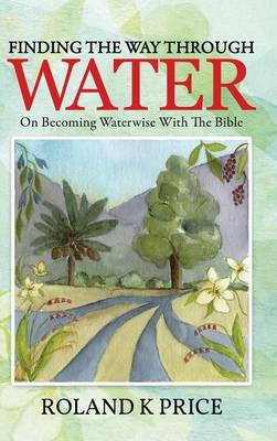 Finding the Way Through Water: On Becoming Waterwise with the Bible (Hardback)