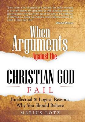 When Arguments Against the Christian God Fail: Intellectual & Logical Reasons Why You Should Believe (Hardback)
