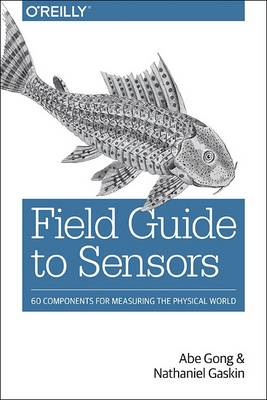Field Guide to Sensors: 60 Components for Measuring the Physical World (Paperback)