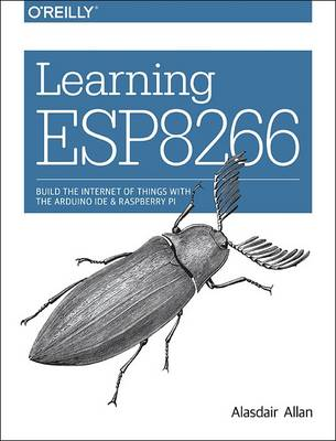 Learning ESP8266: Build the Internet of Things with the Arduino Ide and Raspberry Pi (Paperback)