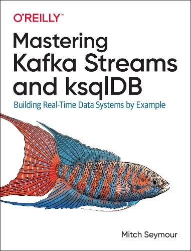 Mastering Kafka Streams and ksqlDB: Building real-time data systems by example (Paperback)