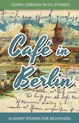 Learn German With Stories: Cafe in Berlin - 10 Short Stories For Beginners - Dino Lernt Deutsch 1 (Paperback)