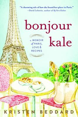 Bonjour Kale: A Memoir of Paris, Love, and Recipes (Paperback)