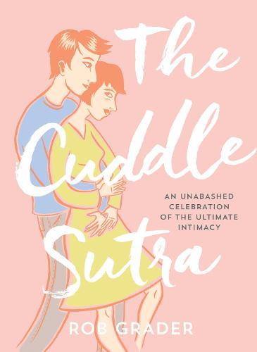 Cuddle Sutra: An Unabashed Celebration of the Ultimate Intimacy (Hardback)
